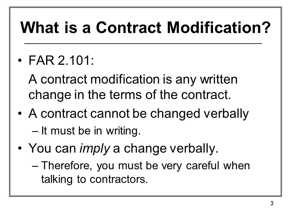 3 What is a Contract Modification? FAR 2.101: A contract modification is any written change in the terms of the contract. A contract cannot be changed