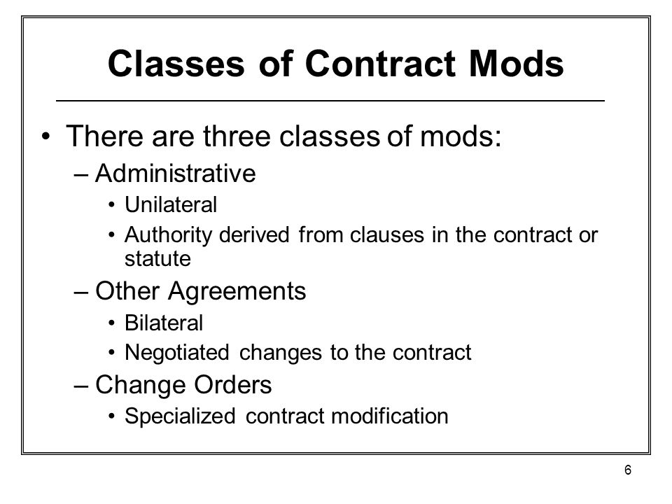 6 Classes of Contract Mods There are three classes of mods: –Administrative Unilateral Authority derived from clauses in the contract or statute –Other Agreements Bilateral Negotiated changes to the contract –Change Orders Specialized contract modification