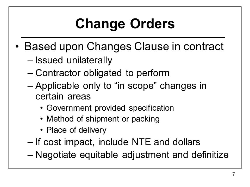 7 Change Orders Based upon Changes Clause in contract –Issued unilaterally –Contractor obligated to perform –Applicable only to in scope changes in ce