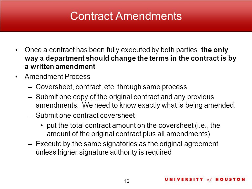 Contract Amendments Once a contract has been fully executed by both parties, the only way a department should change the terms in the contract is by a written amendment Amendment Process –Coversheet, contract, etc.