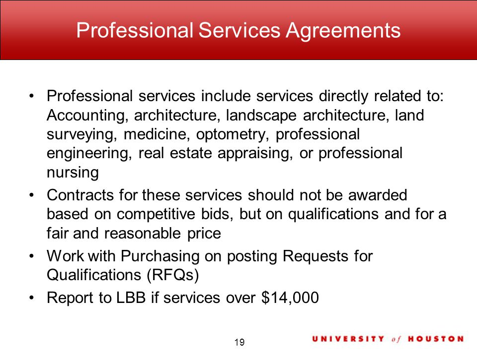 Professional Services Agreements Professional services include services directly related to: Accounting, architecture, landscape architecture, land surveying, medicine, optometry, professional engineering, real estate appraising, or professional nursing Contracts for these services should not be awarded based on competitive bids, but on qualifications and for a fair and reasonable price Work with Purchasing on posting Requests for Qualifications (RFQs) Report to LBB if services over $14,000 19