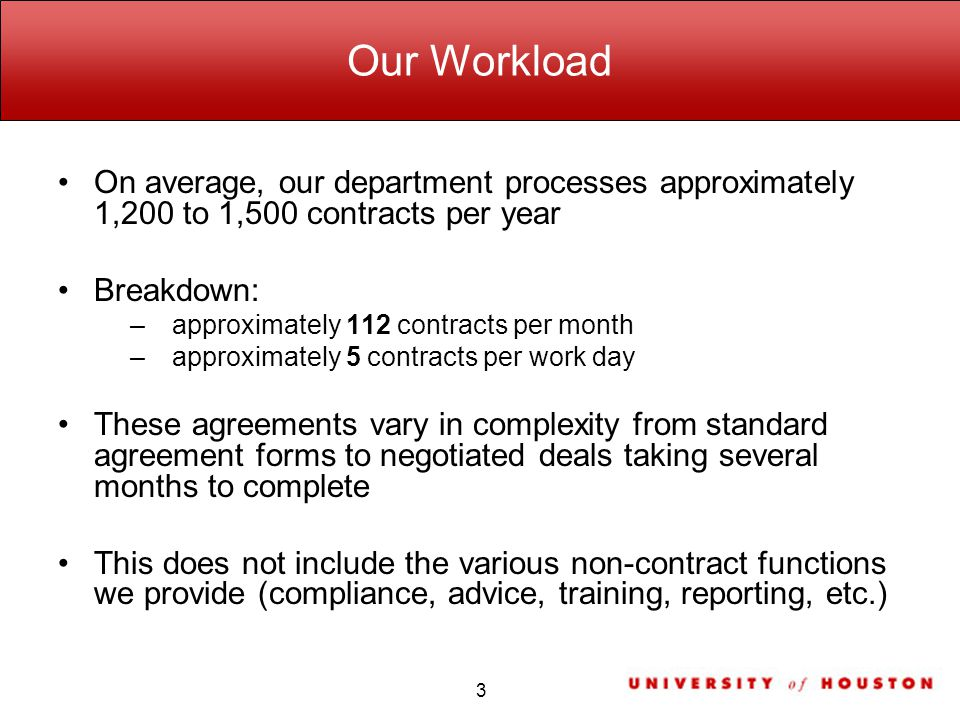 Our Workload On average, our department processes approximately 1,200 to 1,500 contracts per year Breakdown: –approximately 112 contracts per month –approximately 5 contracts per work day These agreements vary in complexity from standard agreement forms to negotiated deals taking several months to complete This does not include the various non-contract functions we provide (compliance, advice, training, reporting, etc.) 3