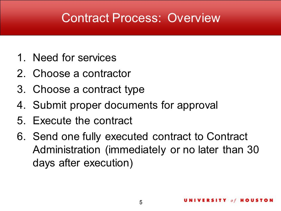 Contract Process: Overview 1.Need for services 2.Choose a contractor 3.Choose a contract type 4.Submit proper documents for approval 5.Execute the contract 6.Send one fully executed contract to Contract Administration (immediately or no later than 30 days after execution) 5