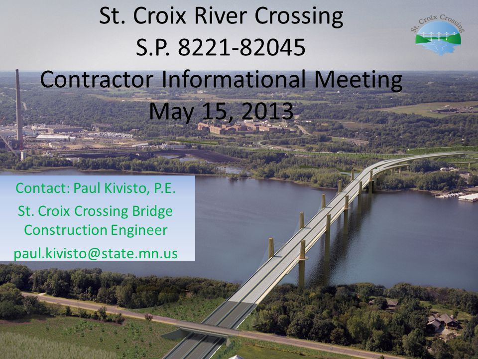 St. Croix River Crossing S.P. 8221-82045 Contractor Informational Meeting May 15, 2013 Contact: Paul Kivisto, P.E. St. Croix Crossing Bridge Construct