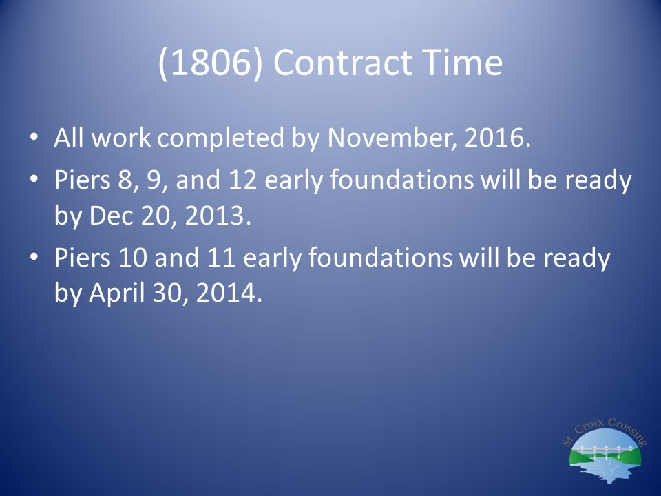 (1806) Contract Time All work completed by November, 2016. Piers 8, 9, and 12 early foundations will be ready by Dec 20, 2013. Piers 10 and 11 early f