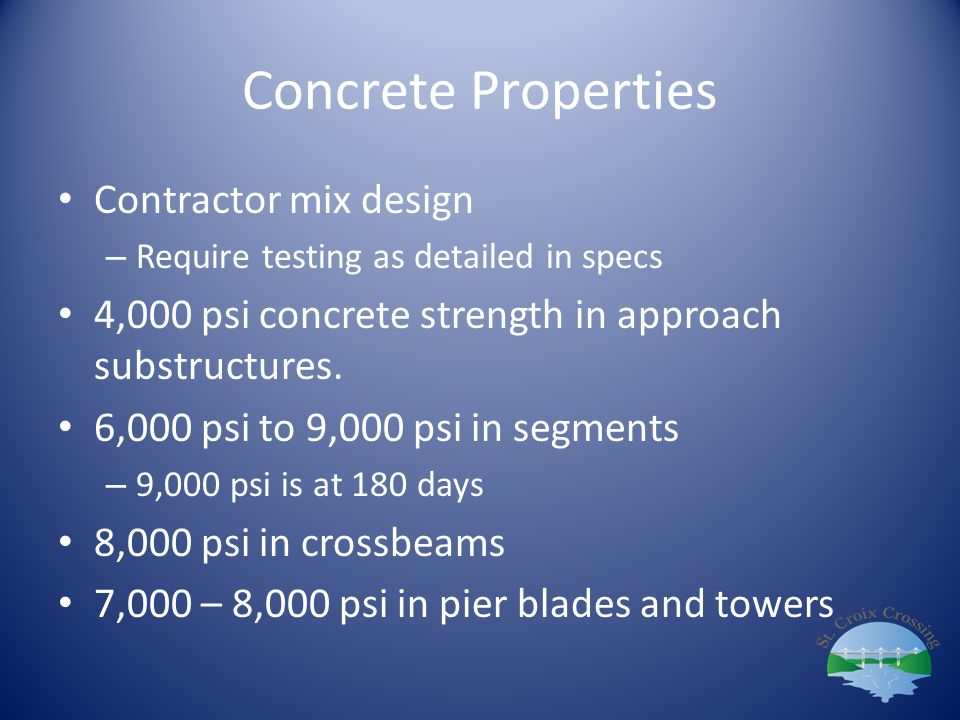 Concrete Properties Contractor mix design – Require testing as detailed in specs 4,000 psi concrete strength in approach substructures. 6,000 psi to 9