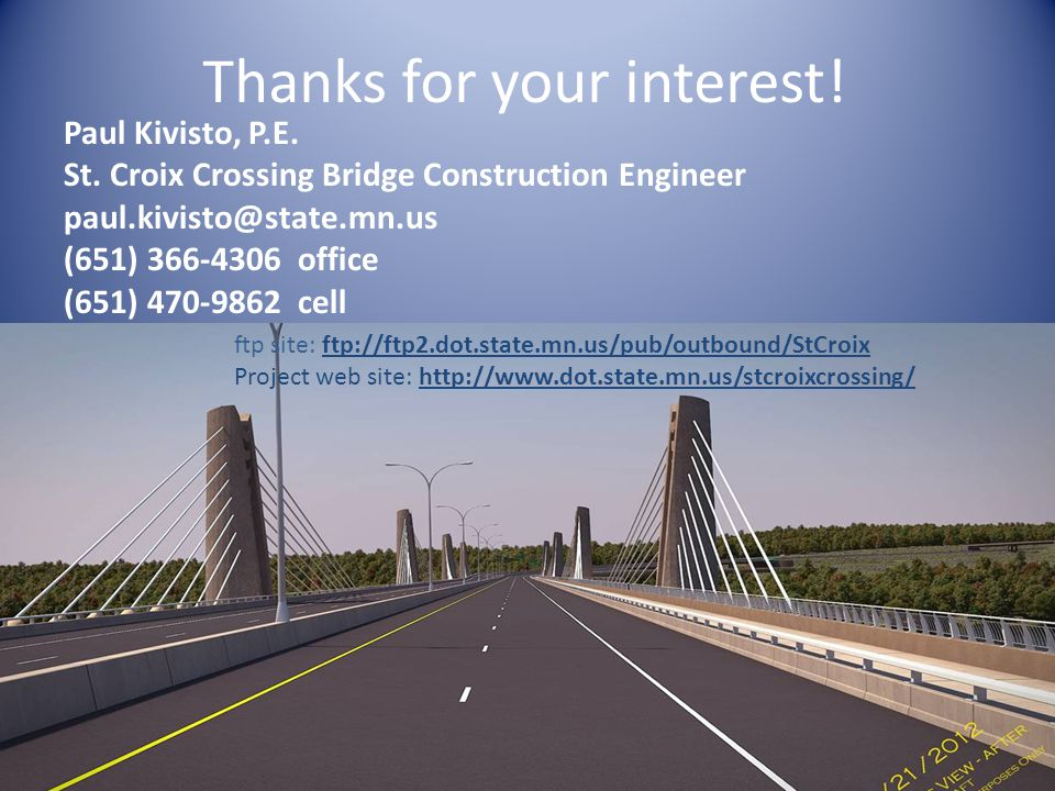 Thanks for your interest! Paul Kivisto, P.E. St. Croix Crossing Bridge Construction Engineer paul.kivisto@state.mn.us (651) 366-4306 office (651) 470-