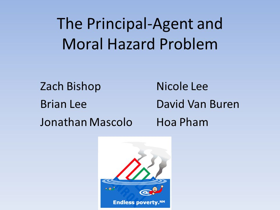The Principal-Agent and Moral Hazard Problem Zach Bishop Brian Lee Jonathan Mascolo Nicole Lee David Van Buren Hoa Pham