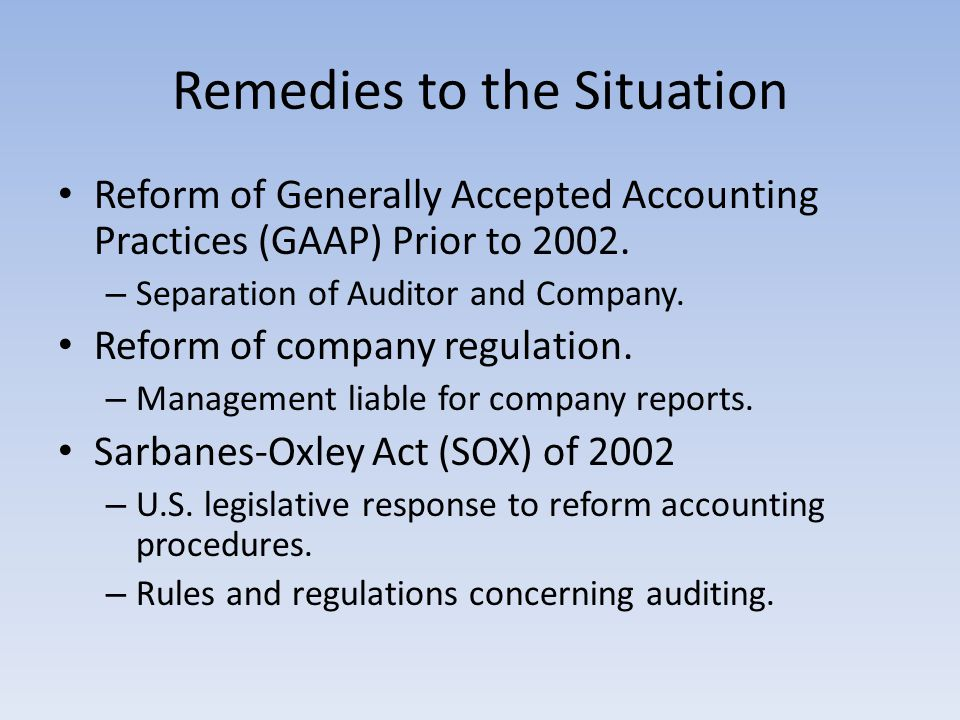 Remedies to the Situation Reform of Generally Accepted Accounting Practices (GAAP) Prior to 2002. – Separation of Auditor and Company. Reform of compa
