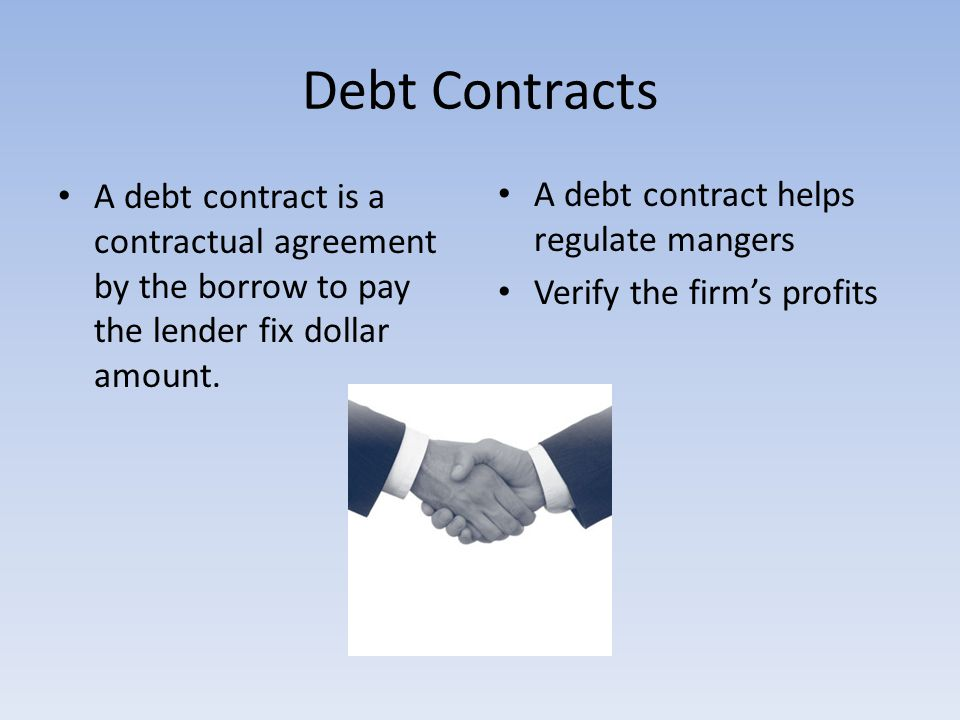 Debt Contracts A debt contract is a contractual agreement by the borrow to pay the lender fix dollar amount. A debt contract helps regulate mangers Ve