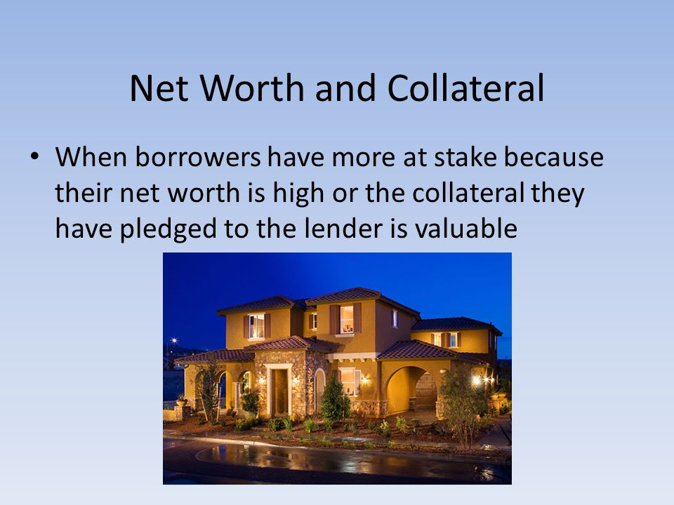 Net Worth and Collateral When borrowers have more at stake because their net worth is high or the collateral they have pledged to the lender is valuab