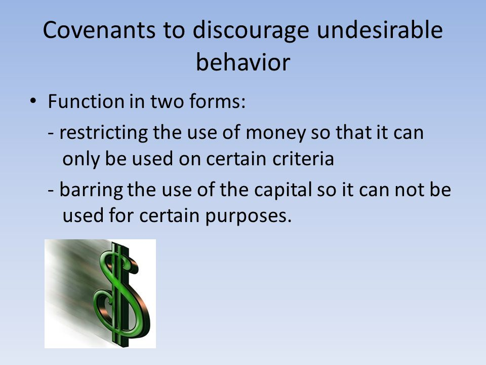 Covenants to discourage undesirable behavior Function in two forms: - restricting the use of money so that it can only be used on certain criteria - b