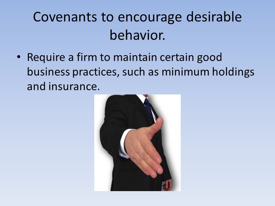 Covenants to encourage desirable behavior. Require a firm to maintain certain good business practices, such as minimum holdings and insurance.