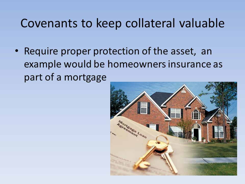 Covenants to keep collateral valuable Require proper protection of the asset, an example would be homeowners insurance as part of a mortgage