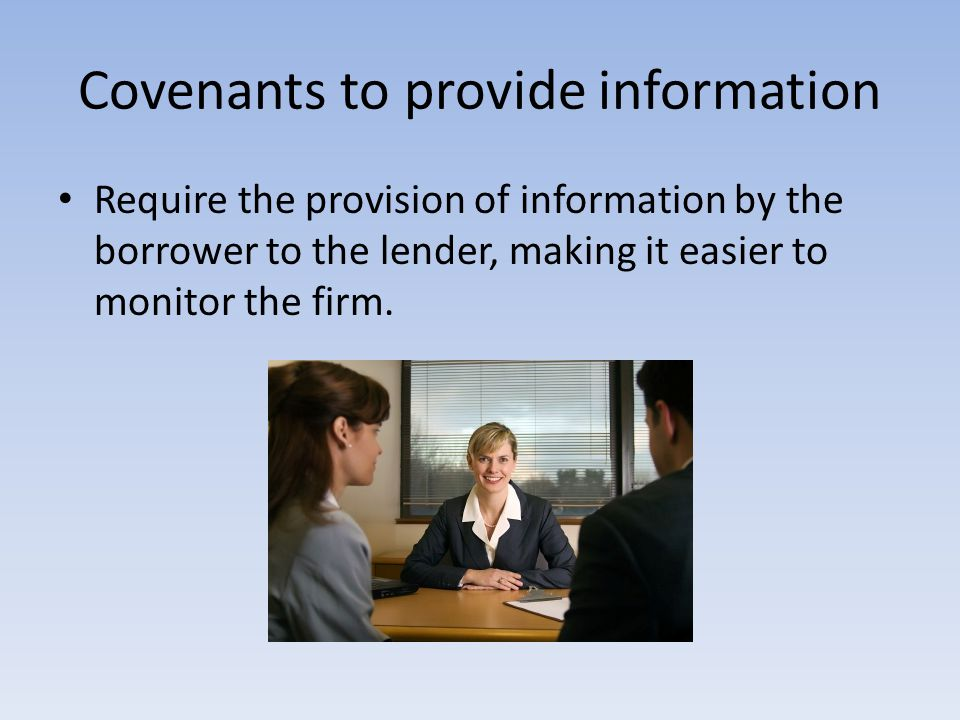 Covenants to provide information Require the provision of information by the borrower to the lender, making it easier to monitor the firm.