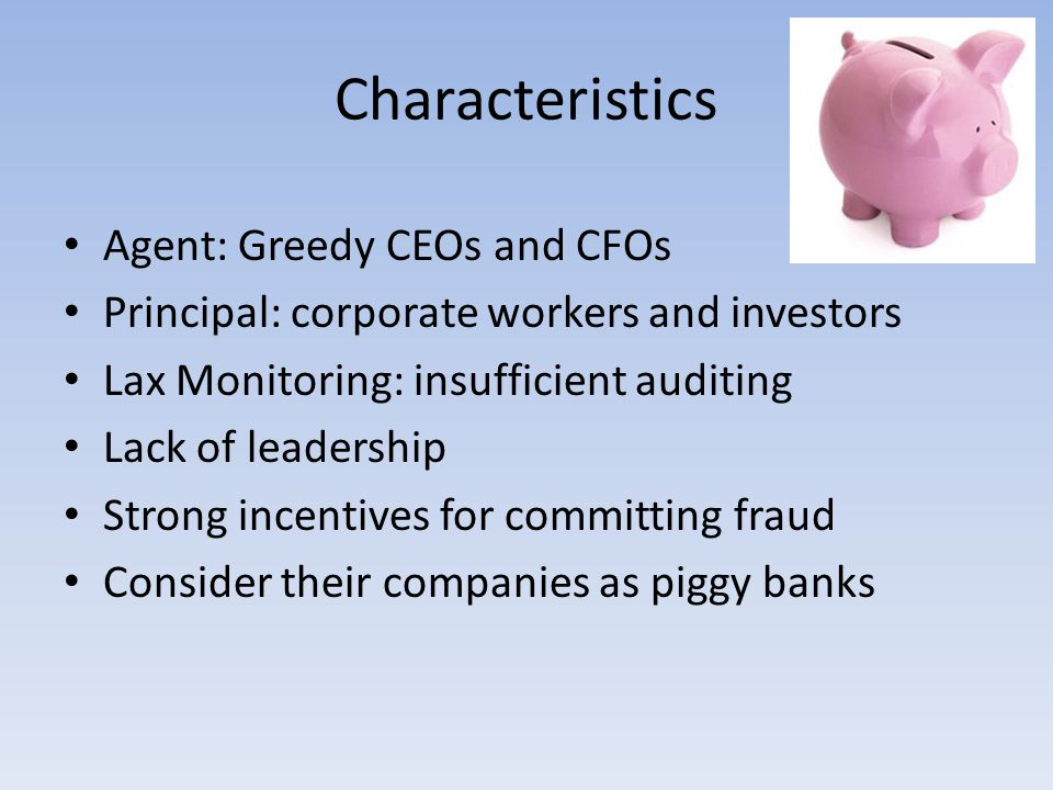 Characteristics Agent: Greedy CEOs and CFOs Principal: corporate workers and investors Lax Monitoring: insufficient auditing Lack of leadership Strong