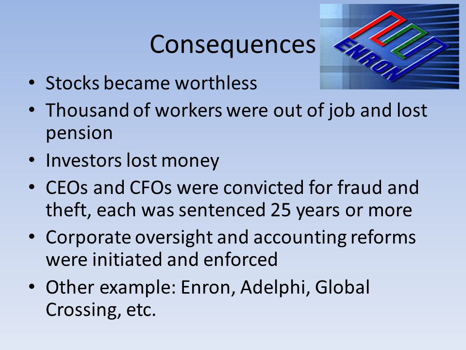 Consequences Stocks became worthless Thousand of workers were out of job and lost pension Investors lost money CEOs and CFOs were convicted for fraud