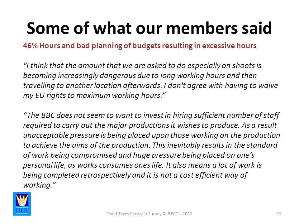 Some of what our members said Fixed Term Contract Survey © BECTU % Hours and bad planning of budgets resulting in excessive hours I think that the amount that we are asked to do especially on shoots is becoming increasingly dangerous due to long working hours and then travelling to another location afterwards.