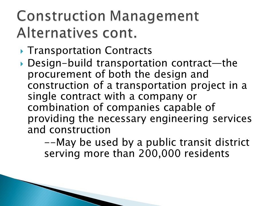 Transportation Contracts Design-build transportation contractthe procurement of both the design and construction of a transportation project in a single contract with a company or combination of companies capable of providing the necessary engineering services and construction --May be used by a public transit district serving more than 200,000 residents