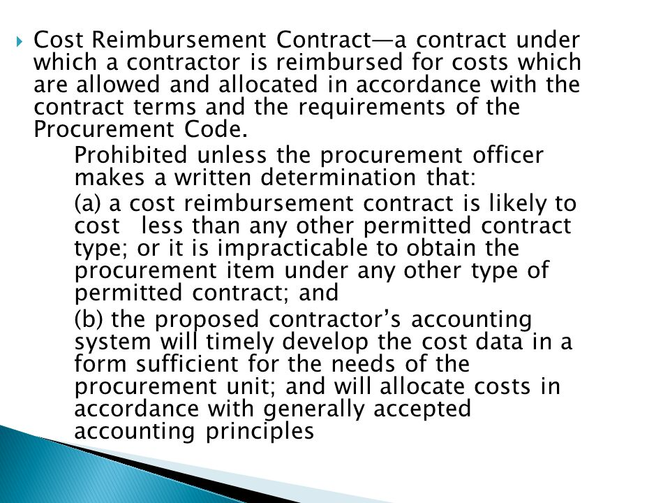 Cost Reimbursement Contracta contract under which a contractor is reimbursed for costs which are allowed and allocated in accordance with the contract terms and the requirements of the Procurement Code.