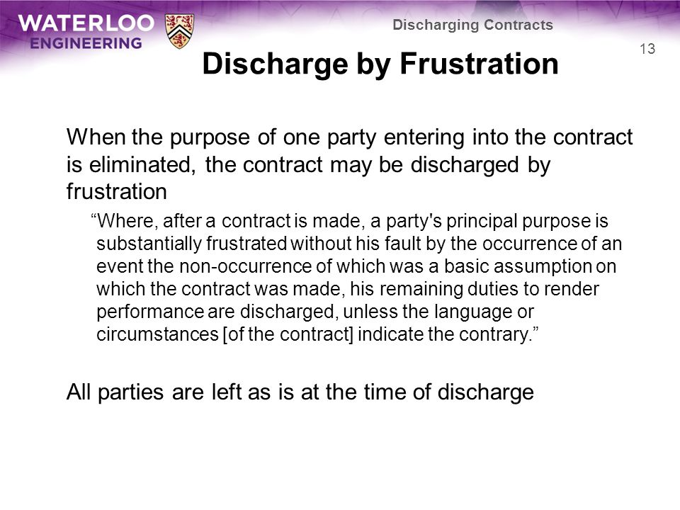 Discharge by Frustration When the purpose of one party entering into the contract is eliminated, the contract may be discharged by frustration Where, after a contract is made, a party s principal purpose is substantially frustrated without his fault by the occurrence of an event the non-occurrence of which was a basic assumption on which the contract was made, his remaining duties to render performance are discharged, unless the language or circumstances [of the contract] indicate the contrary.
