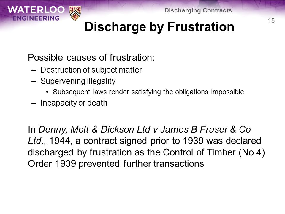 Discharge by Frustration Possible causes of frustration: –Destruction of subject matter –Supervening illegality Subsequent laws render satisfying the obligations impossible –Incapacity or death In Denny, Mott & Dickson Ltd v James B Fraser & Co Ltd., 1944, a contract signed prior to 1939 was declared discharged by frustration as the Control of Timber (No 4) Order 1939 prevented further transactions Discharging Contracts 15