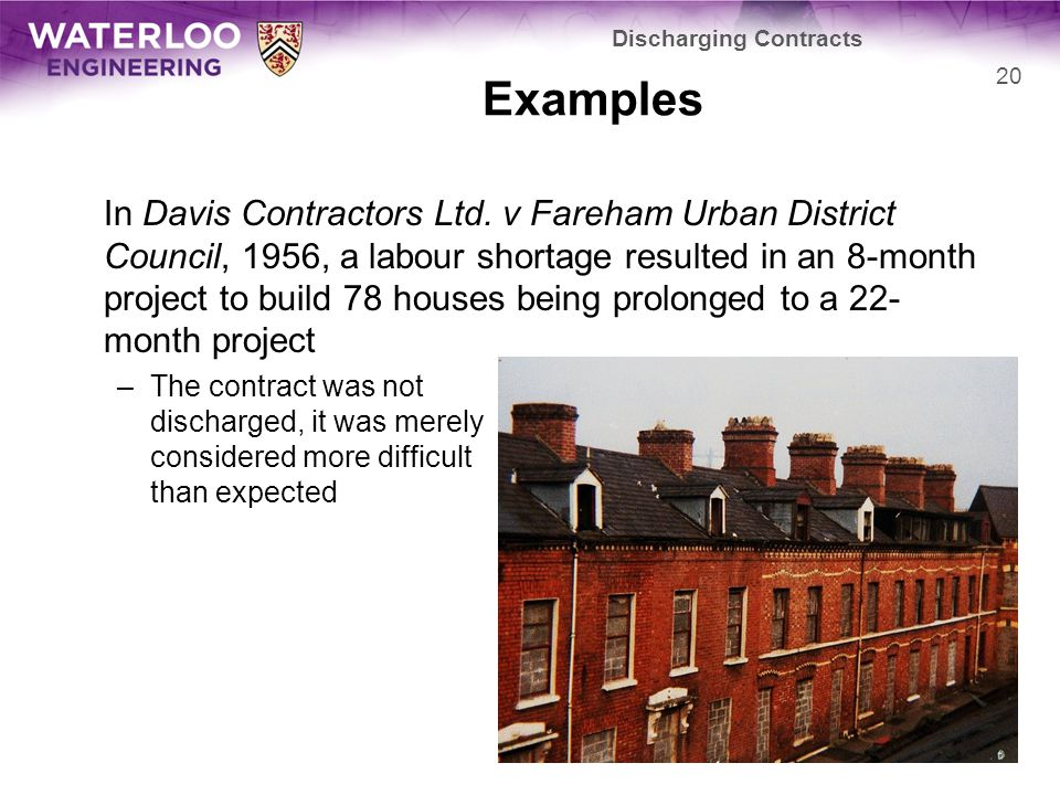 Examples In Davis Contractors Ltd. v Fareham Urban District Council, 1956, a labour shortage resulted in an 8-month project to build 78 houses being p