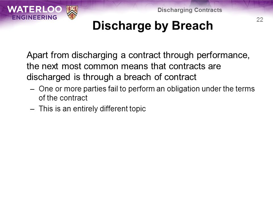 Discharge by Breach Apart from discharging a contract through performance, the next most common means that contracts are discharged is through a breach of contract –One or more parties fail to perform an obligation under the terms of the contract –This is an entirely different topic 22 Discharging Contracts