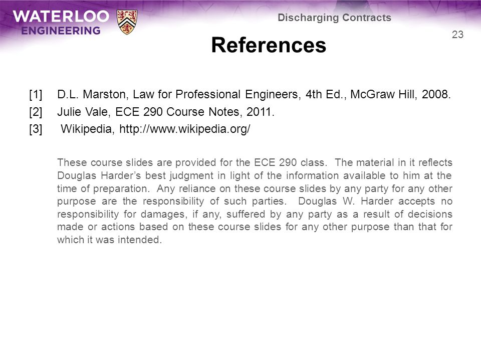 References [1]D.L. Marston, Law for Professional Engineers, 4th Ed., McGraw Hill, 2008. [2]Julie Vale, ECE 290 Course Notes, 2011. [3] Wikipedia, http