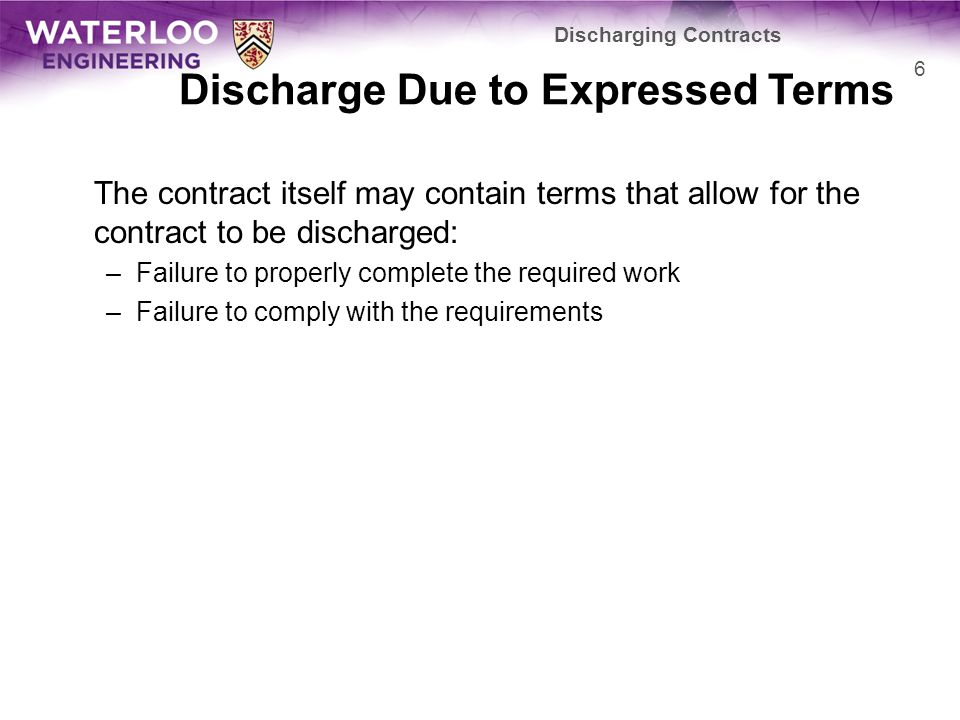 Discharge Due to Expressed Terms The contract itself may contain terms that allow for the contract to be discharged: –Failure to properly complete the required work –Failure to comply with the requirements Discharging Contracts 6