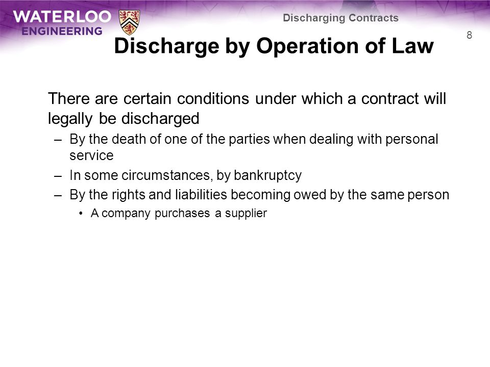 Discharge by Operation of Law There are certain conditions under which a contract will legally be discharged –By the death of one of the parties when dealing with personal service –In some circumstances, by bankruptcy –By the rights and liabilities becoming owed by the same person A company purchases a supplier Discharging Contracts 8
