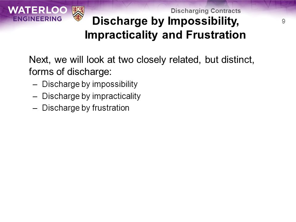 Discharge by Impossibility, Impracticality and Frustration Next, we will look at two closely related, but distinct, forms of discharge: –Discharge by impossibility –Discharge by impracticality –Discharge by frustration Discharging Contracts 9