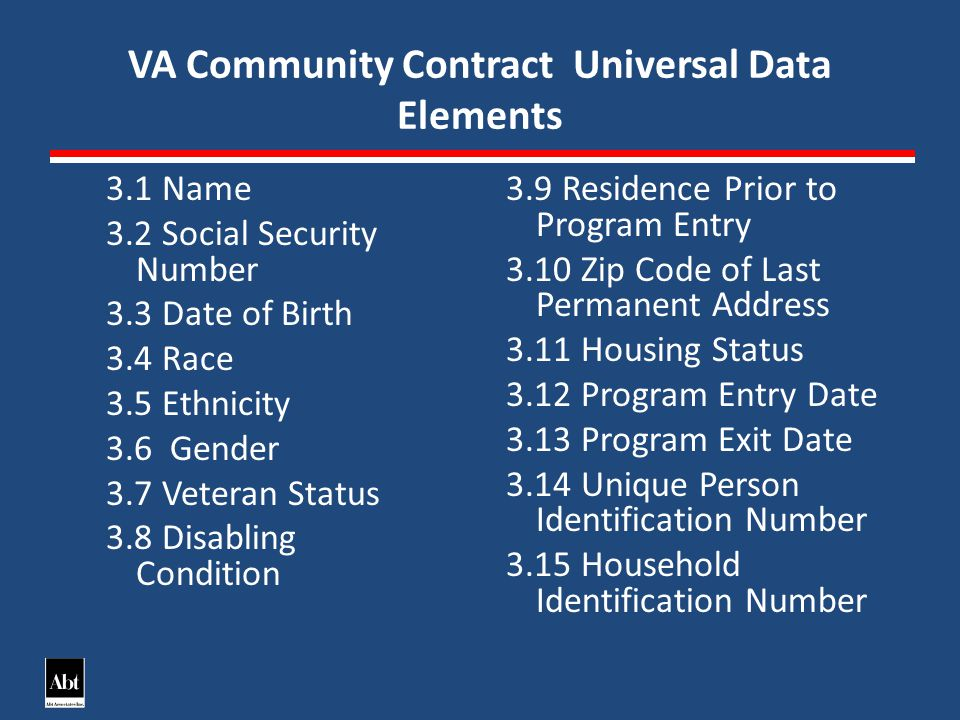 VA Community Contract Universal Data Elements 3.1 Name 3.2 Social Security Number 3.3 Date of Birth 3.4 Race 3.5 Ethnicity 3.6 Gender 3.7 Veteran Status 3.8 Disabling Condition 3.9 Residence Prior to Program Entry 3.10 Zip Code of Last Permanent Address 3.11 Housing Status 3.12 Program Entry Date 3.13 Program Exit Date 3.14 Unique Person Identification Number 3.15 Household Identification Number