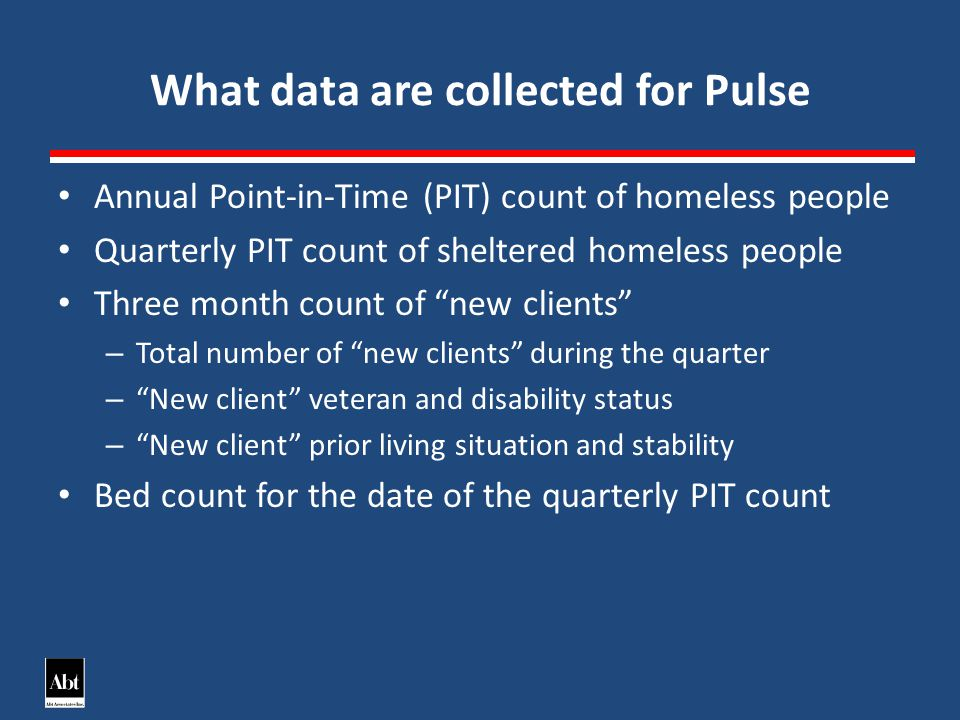 What data are collected for Pulse Annual Point-in-Time (PIT) count of homeless people Quarterly PIT count of sheltered homeless people Three month count of new clients – Total number of new clients during the quarter – New client veteran and disability status – New client prior living situation and stability Bed count for the date of the quarterly PIT count