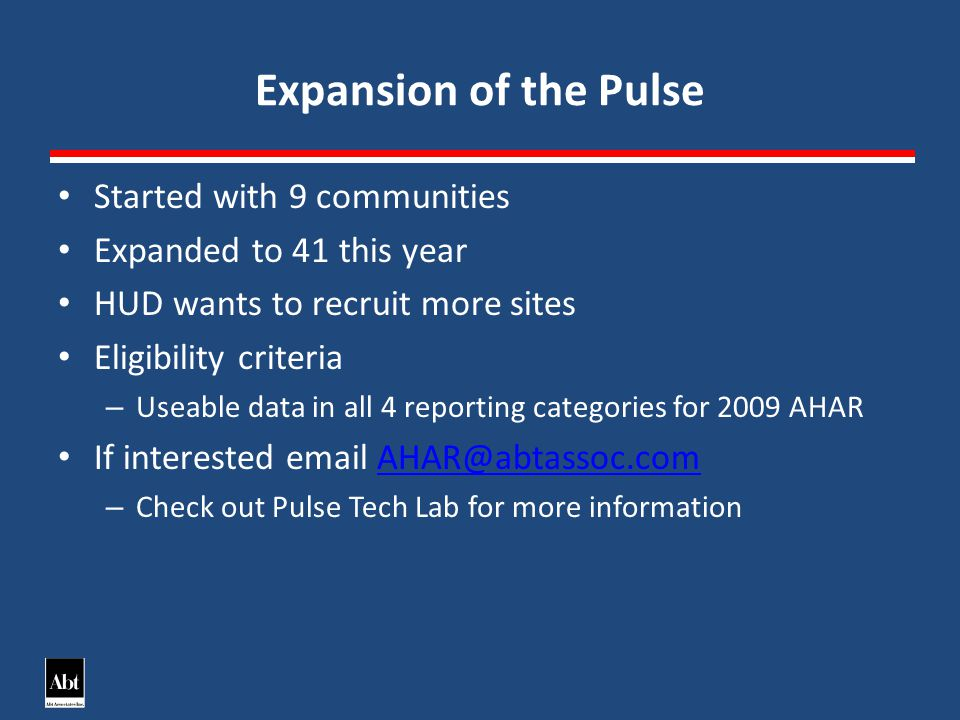 Expansion of the Pulse Started with 9 communities Expanded to 41 this year HUD wants to recruit more sites Eligibility criteria – Useable data in all 4 reporting categories for 2009 AHAR If interested email AHAR@abtassoc.comAHAR@abtassoc.com – Check out Pulse Tech Lab for more information