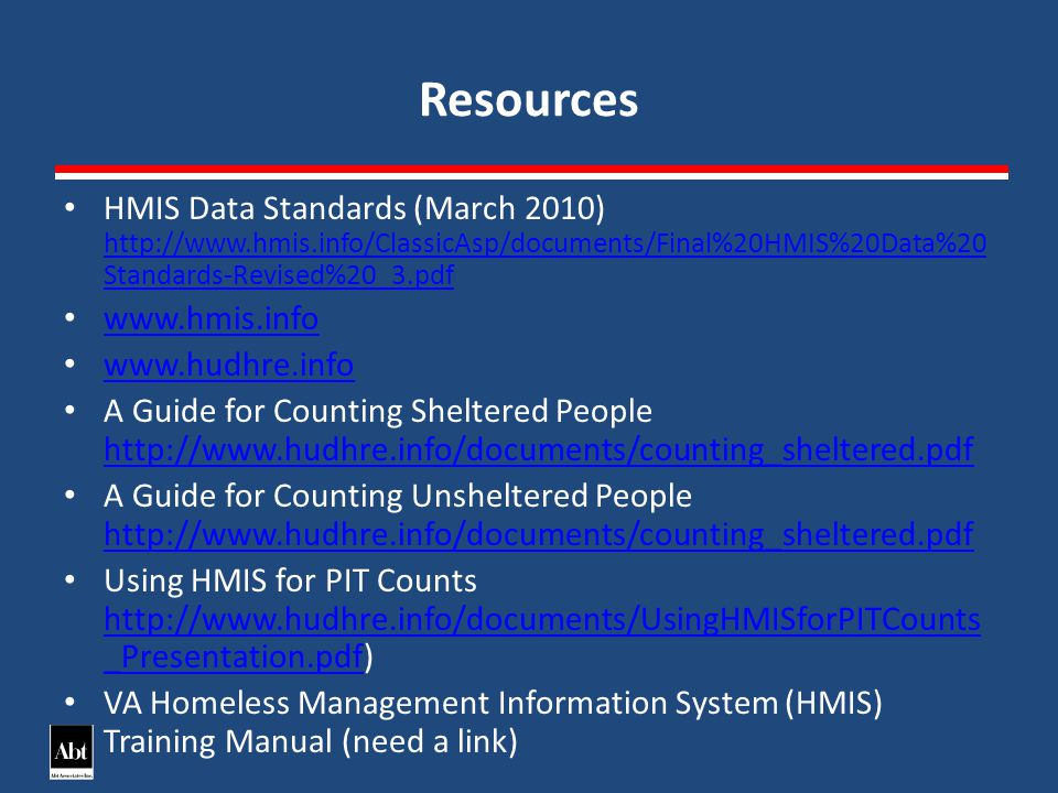 Resources HMIS Data Standards (March 2010) http://www.hmis.info/ClassicAsp/documents/Final%20HMIS%20Data%20 Standards-Revised%20_3.pdf http://www.hmis.info/ClassicAsp/documents/Final%20HMIS%20Data%20 Standards-Revised%20_3.pdf www.hmis.info www.hudhre.info A Guide for Counting Sheltered People http://www.hudhre.info/documents/counting_sheltered.pdf http://www.hudhre.info/documents/counting_sheltered.pdf A Guide for Counting Unsheltered People http://www.hudhre.info/documents/counting_sheltered.pdf http://www.hudhre.info/documents/counting_sheltered.pdf Using HMIS for PIT Counts http://www.hudhre.info/documents/UsingHMISforPITCounts _Presentation.pdf) http://www.hudhre.info/documents/UsingHMISforPITCounts _Presentation.pdf VA Homeless Management Information System (HMIS) Training Manual (need a link)