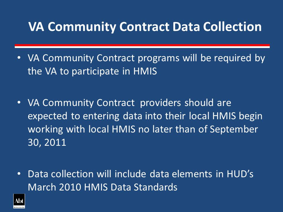 VA Community Contract Data Collection VA Community Contract programs will be required by the VA to participate in HMIS VA Community Contract providers should are expected to entering data into their local HMIS begin working with local HMIS no later than of September 30, 2011 Data collection will include data elements in HUDs March 2010 HMIS Data Standards
