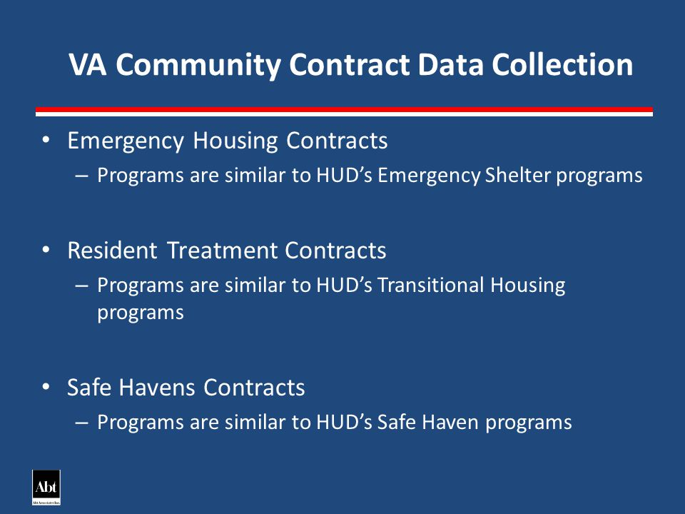 VA Community Contract Data Collection Emergency Housing Contracts – Programs are similar to HUDs Emergency Shelter programs Resident Treatment Contracts – Programs are similar to HUDs Transitional Housing programs Safe Havens Contracts – Programs are similar to HUDs Safe Haven programs