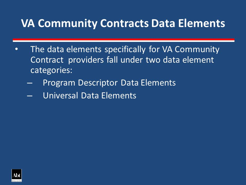 VA Community Contracts Data Elements The data elements specifically for VA Community Contract providers fall under two data element categories: – Program Descriptor Data Elements – Universal Data Elements