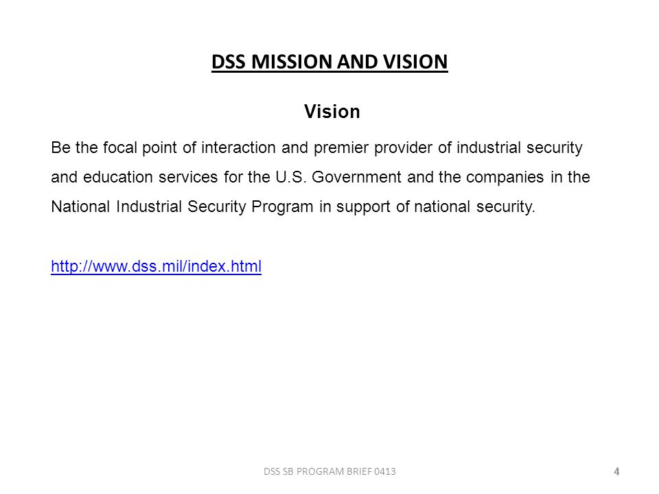 DSS MISSION AND VISION DSS SB PROGRAM BRIEF 041344 Vision Be the focal point of interaction and premier provider of industrial security and education services for the U.S.