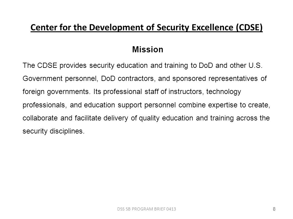 Center for the Development of Security Excellence (CDSE) DSS SB PROGRAM BRIEF 041388 Mission The CDSE provides security education and training to DoD and other U.S.