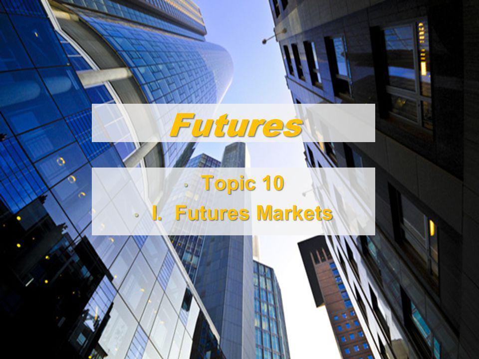 1 Futures Topic 10 Topic 10 I. Futures Markets I. Futures Markets