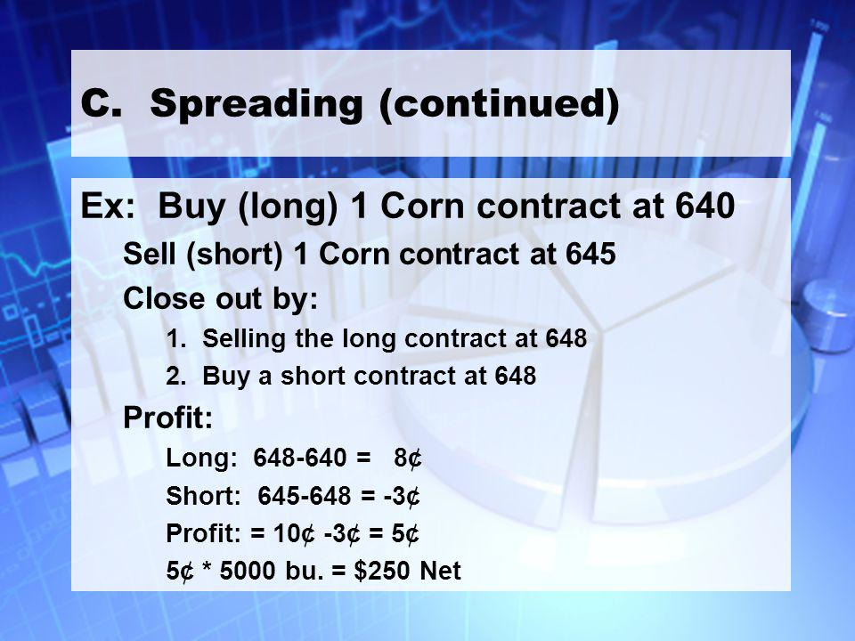 26 C. Spreading (continued) Ex: Buy (long) 1 Corn contract at 640 Sell (short) 1 Corn contract at 645 Close out by: 1. Selling the long contract at 64