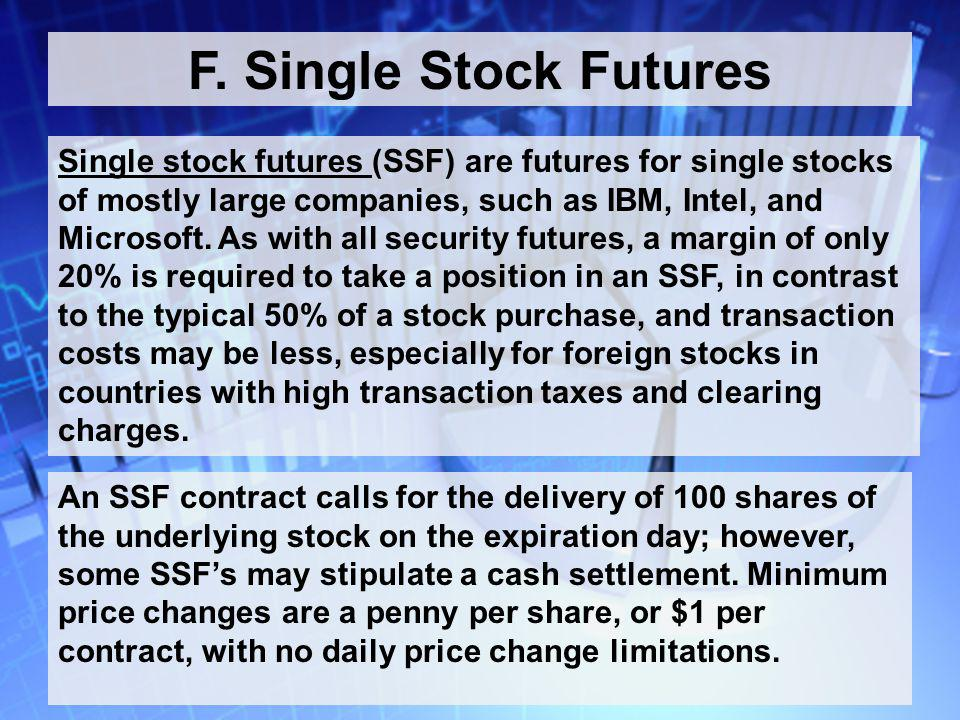 57 F. Single Stock Futures Single stock futures (SSF) are futures for single stocks of mostly large companies, such as IBM, Intel, and Microsoft. As w