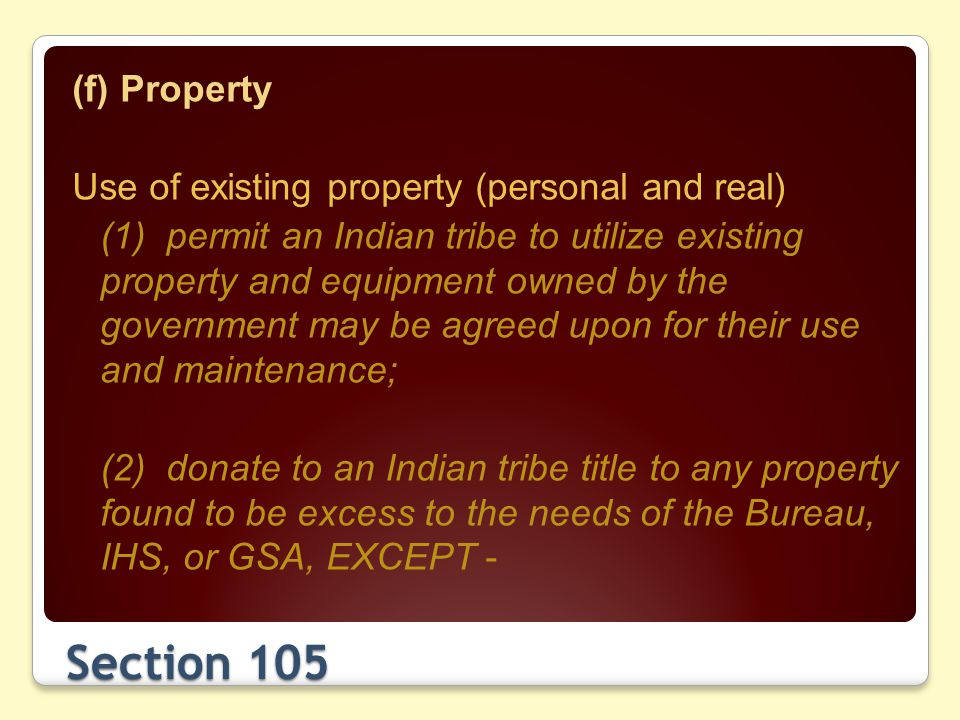 Section 105 (f) Property Use of existing property (personal and real) (1) permit an Indian tribe to utilize existing property and equipment owned by the government may be agreed upon for their use and maintenance; (2) donate to an Indian tribe title to any property found to be excess to the needs of the Bureau, IHS, or GSA, EXCEPT -