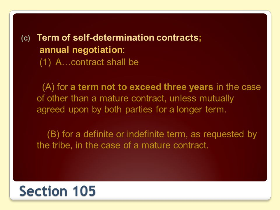 Section 105 (c) Term of self-determination contracts; annual negotiation: (1) A…contract shall be (A) for a term not to exceed three years in the case of other than a mature contract, unless mutually agreed upon by both parties for a longer term.