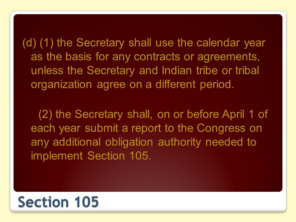 Section 105 (d) (1) the Secretary shall use the calendar year as the basis for any contracts or agreements, unless the Secretary and Indian tribe or tribal organization agree on a different period.