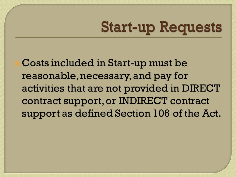 Costs included in Start-up must be reasonable, necessary, and pay for activities that are not provided in DIRECT contract support, or INDIRECT contract support as defined Section 106 of the Act.
