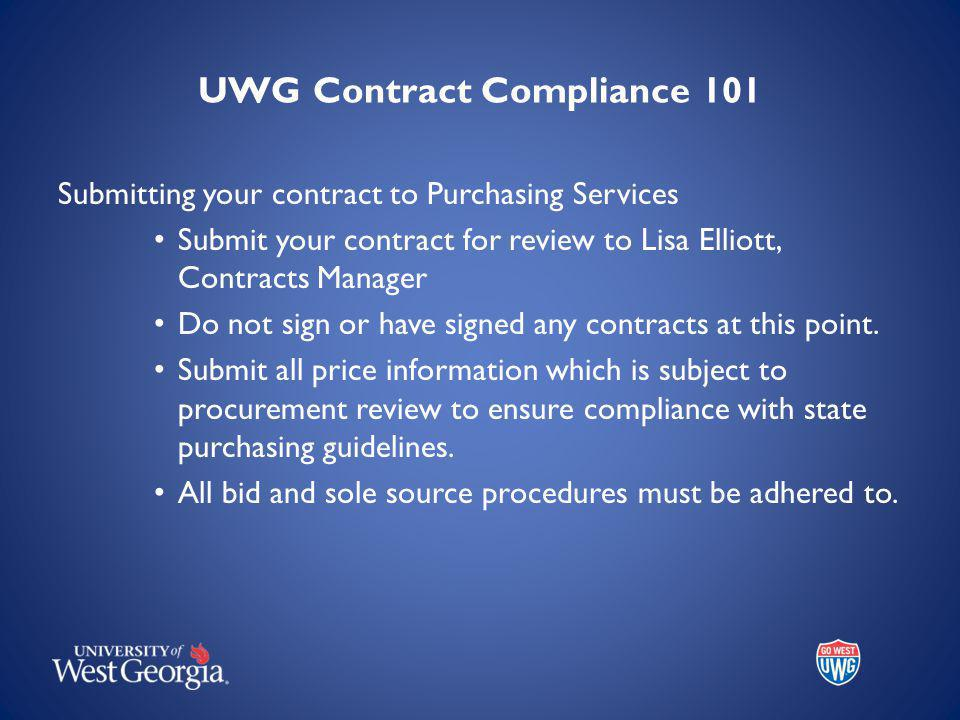 UWG Contract Compliance 101 Submitting your contract to Purchasing Services Submit your contract for review to Lisa Elliott, Contracts Manager Do not sign or have signed any contracts at this point.