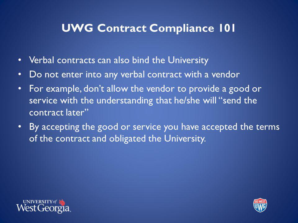 UWG Contract Compliance 101 Verbal contracts can also bind the University Do not enter into any verbal contract with a vendor For example, dont allow the vendor to provide a good or service with the understanding that he/she will send the contract later By accepting the good or service you have accepted the terms of the contract and obligated the University.